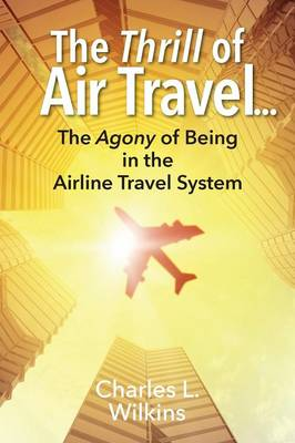 The Thrill of Air Travel . . . the Agony of Being in the Airline Travel System (Paperback)