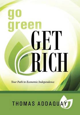 Go Green Get Rich: Your Path to Economic Independence (Hardback)