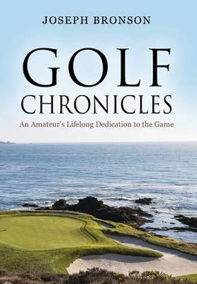 Golf Chronicles: An Amateur's Lifelong Dedication to the Game (Hardback)
