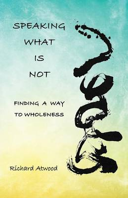 Speaking What Is Not: Finding a Way to Wholeness (Paperback)