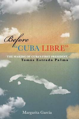 Before Cuba Libre: The Making of Cuba's First President Tom s Estrada Palma (Paperback)