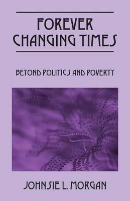 Forever Changing Times: Beyond Politics and Poverty (Paperback)