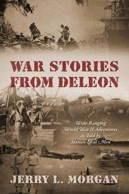 War Stories from Deleon: Wide-Ranging World War II Adventures as Told by Sixteen Local Men (Paperback)
