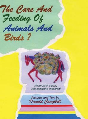 The Care and Feeding of Animals and Birds? Never Pack a Pony with Excessive Macaroni (Hardback)