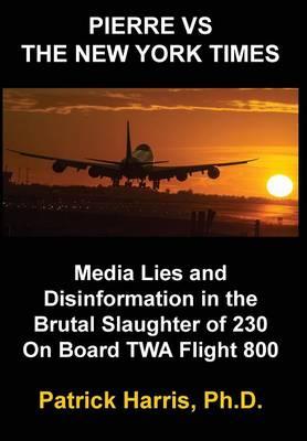 Pierre VS The New York Times: Media Lies and Disinformation in the Brutal Slaughter of 230 On Board TWA Flight 800 (Hardback)