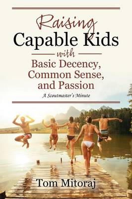Raising Capable Kids with Basic Decency, Common Sense, and Passion: A Scoutmaster's Minute (Paperback)