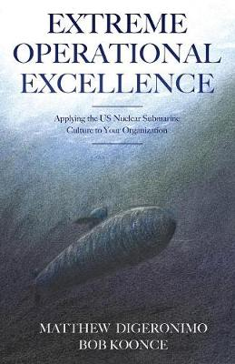 Extreme Operational Excellence: Applying the Us Nuclear Submarine Culture to Your Organization (Paperback)