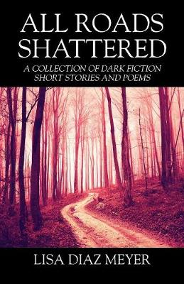 All Roads Shattered: A Collection of Dark Fiction Short Stories and Poems (Paperback)