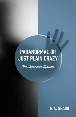Paranormal or Just Plain Crazy: The Anecdote Haunts (Paperback)