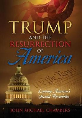 Trump and the Resurrection of America: Leading America's Second Revolution (Hardback)