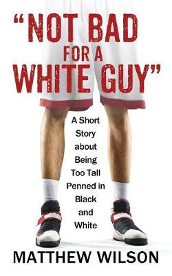 Not Bad for a White Guy: A Short Story about Being Too Tall Penned in Black and White (Paperback)
