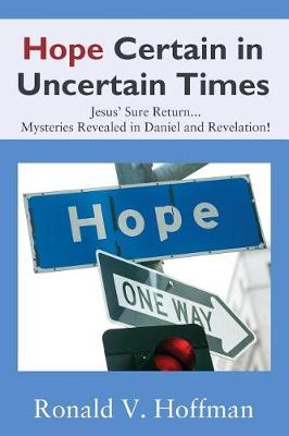 Hope Certain in Uncertain Times: Jesus' Sure Return...Mysteries Revealed in Daniel and Revelation! (Paperback)