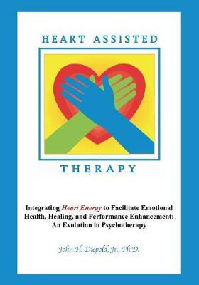 Heart Assisted Therapy: Integrating Heart Energy to Facilitate Emotional Health, Healing, and Performance Enhancement: An Evolution in Psychotherapy (Paperback)