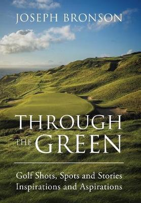 Through the Green: Golf Shots, Spots and Stories Inspirations and Aspirations (Hardback)