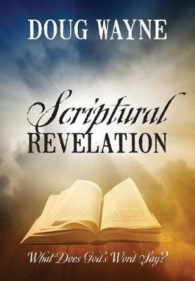 Scriptural Revelation: What Does God's Word Say? (Hardback)