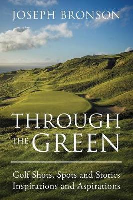 Through the Green: Golf Shots, Spots and Stories Inspirations and Aspirations (Paperback)