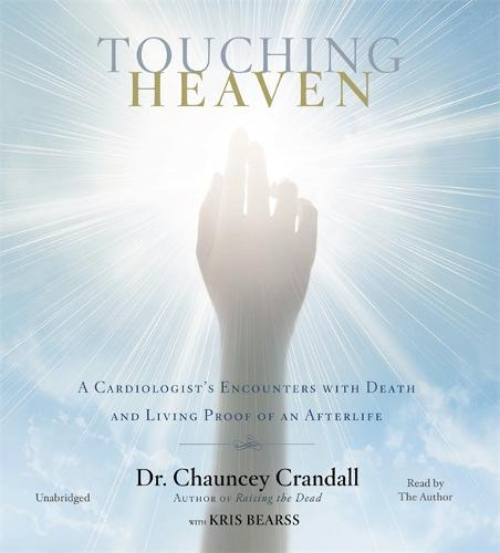 Touching Heaven: A Cardiologist's Encounters with Death and Living Proof of an Afterlife (CD-Audio)