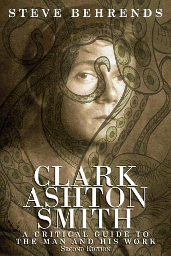 Clark Ashton Smith: A Critical Guide to the Man and His Work, Second Edition (Paperback)