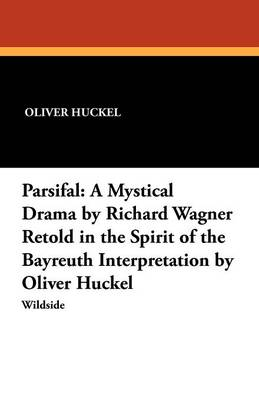 Parsifal: A Mystical Drama by Richard Wagner Retold in the Spirit of the Bayreuth Interpretation by Oliver Huckel (Paperback)