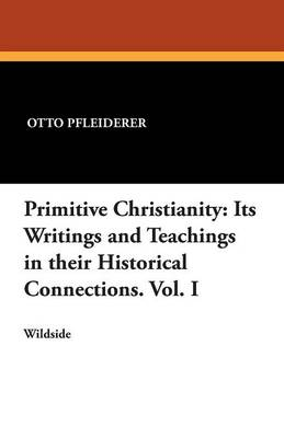 Primitive Christianity: Its Writings and Teachings in Their Historical Connections. Vol. I (Paperback)
