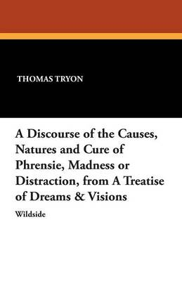 A Discourse of the Causes, Natures and Cure of Phrensie, Madness or Distraction, from a Treatise of Dreams & Visions (Paperback)