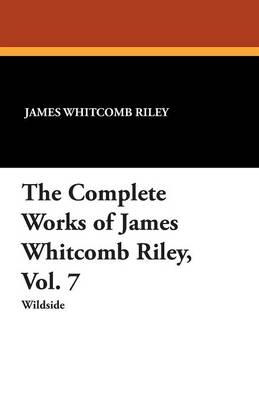 The Complete Works of James Whitcomb Riley, Vol. 7 (Paperback)