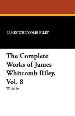 The Complete Works of James Whitcomb Riley, Vol. 8 (Paperback)