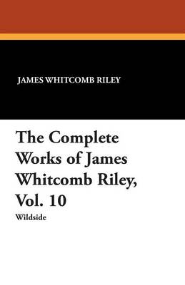 The Complete Works of James Whitcomb Riley, Vol. 10 (Paperback)