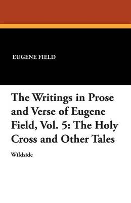 The Writings in Prose and Verse of Eugene Field, Vol. 5: The Holy Cross and Other Tales (Paperback)