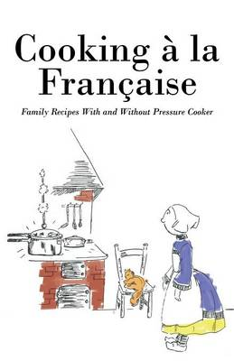Cooking a la Francaise: Family Recipes with and Without Pressure Cooker (Paperback)