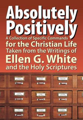 Absolutely Positively: A Collection of Specific Commands for the Christian Life, Taken from the Writings of Ellen G. White and the Holy Scrip (Paperback)
