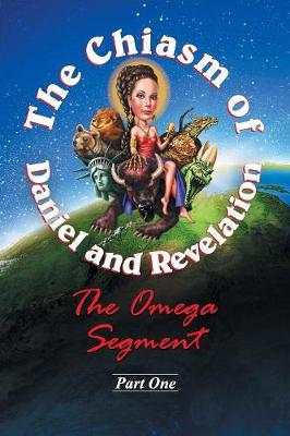 The Chiasm of Daniel and Revelation: The Omega Segment - Part One (Paperback)