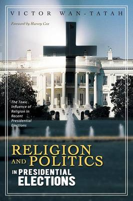 Religion and Politics in Presidential Elections: The Toxic Influence of Religion in Recent Presidential Elections (Paperback)