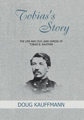 Tobias's Story: The Life and Civil War Career of Tobias B. Kaufman (Hardback)