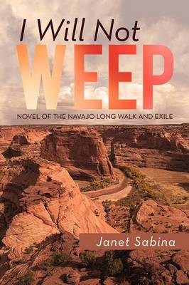 I Will Not Weep: A Novel of the Navajo Long Walk and Exile (Paperback)