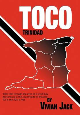 Toco: Tales Told Through the Eyes of a Small Boy Growing Up in the Countryside of Trinidad Wi in the 30's & 40's (Hardback)