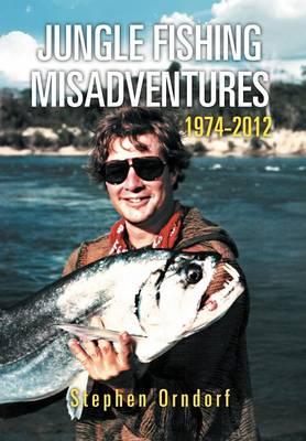 Jungle Fishing Misadventures 1974-2012 (Hardback)