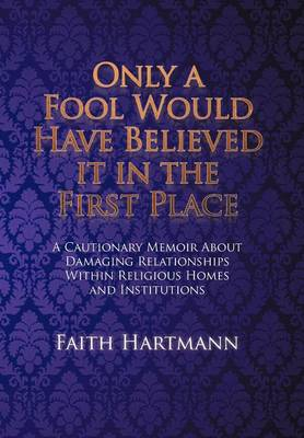 Only a Fool Would Have Believed It in the First Place: A Cautionary Memoir about Damaging Relationships Within Religious Homes and Institutions (Hardback)