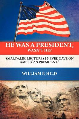 He Was a President, Wasn't He?: Smart-Alec Lectures I Never Gave on American Presidents (Paperback)