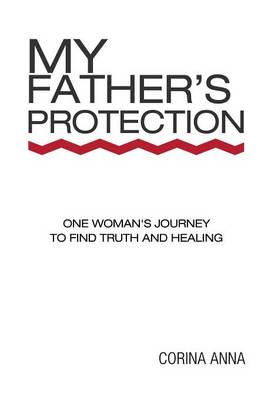 My Father's Protection: One Woman's Journey Finding Truth and Healing (Hardback)