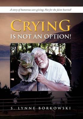 Crying Is Not an Option!: A Story of Humorous Care Giving; Not for the Faint Hearted! (Hardback)