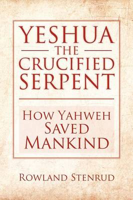 Yeshua, the Crucified Serpent: How Yahweh Saved Mankind (Paperback)