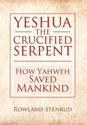 Yeshua, the Crucified Serpent: How Yahweh Saved Mankind (Hardback)