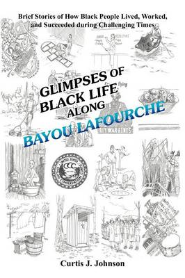 Glimpses of Black Life Along Bayou Lafourche: Brief Stories of How Black People Lived, Worked, and Succeeded During Challenging Times (Paperback)