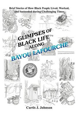 Glimpses of Black Life Along Bayou Lafourche: Brief Stories of How Black People Lived, Worked, and Succeeded During Challenging Times (Hardback)