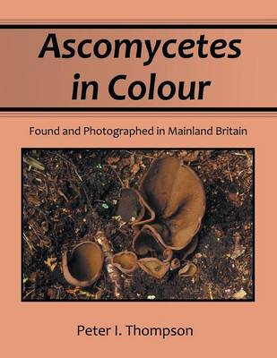 Ascomycetes in Colour: Found and Photographed in Mainland Britain (Paperback)