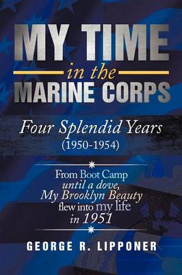 My Time in the Marine Corps: Four Splendid Years, 1950-1954 Four Proud Years When a Dove My Brooklyn Beauty, Flew Into My Life in 1951 (Paperback)