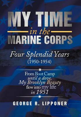 My Time in the Marine Corps: Four Splendid Years, 1950-1954 Four Proud Years When a Dove My Brooklyn Beauty, Flew Into My Life in 1951 (Hardback)