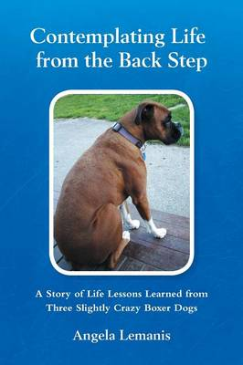 Contemplating Life from the Back Step: A Story of Life Lessons Learned from Three Slightly Crazy Boxer Dogs (Paperback)