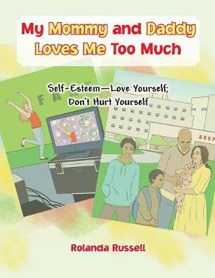 My Mommy and Daddy Loves Me Too Much: Self-Esteem-Love Yourself; Don't Hurt Yourself (Paperback)